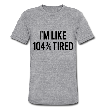 I'm Like 104% Tired, Graphic Tee, Unisex Tri-Blend T-Shirt