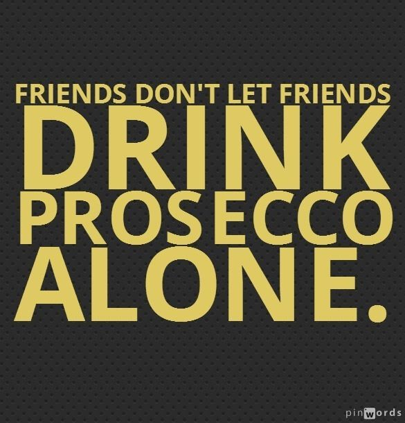 Funny Quotes About Friendship And Drinking: Friends Don't Let Friends Drink Prosecco Alone.