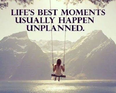 Quotes And Sayings Life S Best Moments Usually Happen Unplanned Life In This Moment Lessons Learned In Life