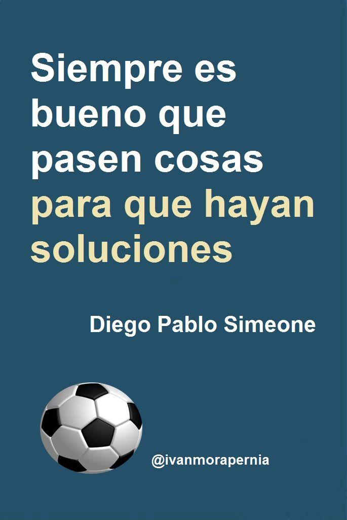 """""""Siempre es bueno que pasen cosas para que hayan soluciones"""" Diego Pablo Simeone - @ivanmorapernia"""