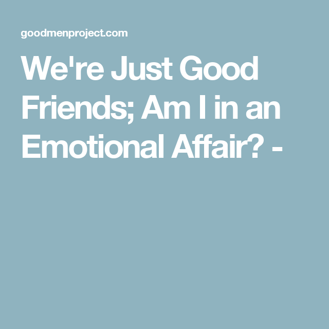 Were Just Good Friends Am I In An Emotional Affair Marriage