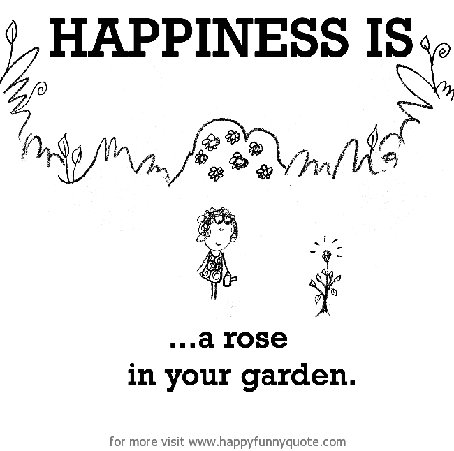 Happiness is a rose in your garden Happy Funny Quote