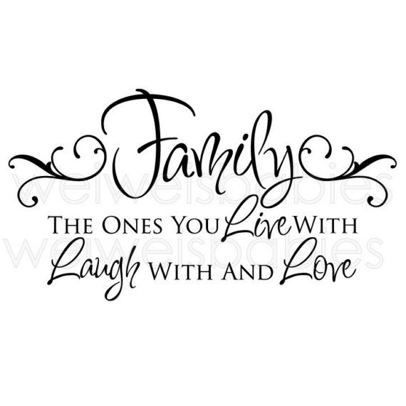 Family the ones you live with laugh with and love