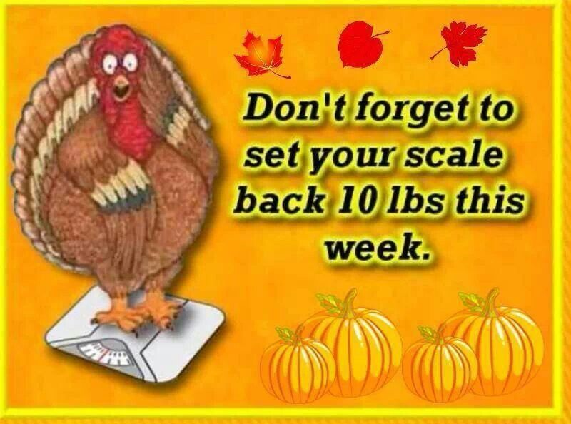 don t forget to set your scale back 10 lbs this week happy thanksgiving
