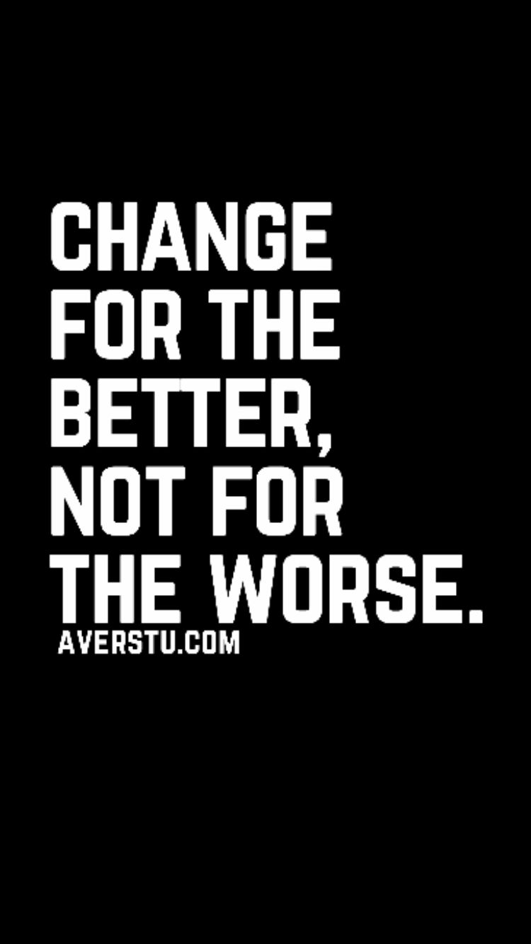 Change for the better not for the worse