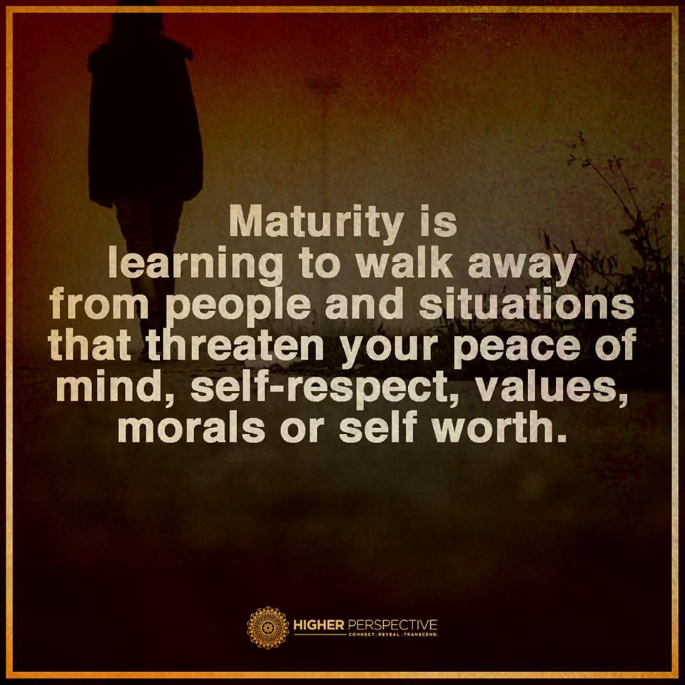 Maturity is learning to walk away from people and situations