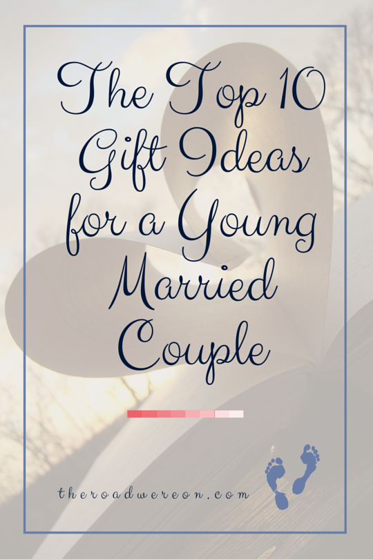 The Top 10 Gift Ideas For A Young Married Couple The Road We Re On Advice On Marriage Homemaking And Finance For Young Wives Top 10 Gifts Married Couple Gifts
