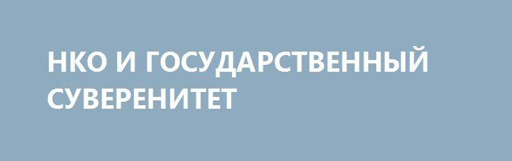 НКО И ГОСУДАРСТВЕННЫЙ СУВЕРЕНИТЕТ http://rusdozor.ru/2017/01/02/nko-i-gosudarstvennyj-suverenitet/  Уход государства из социальной политики и предоставление практически неограниченного доступа НКО к семьям равносильно добровольной капитуляции  В России много грибников, и каждому из них на грибной охоте встречался такой экземпляр: с виду большой, крепкий, с толстой ножкой. А срежешь ...