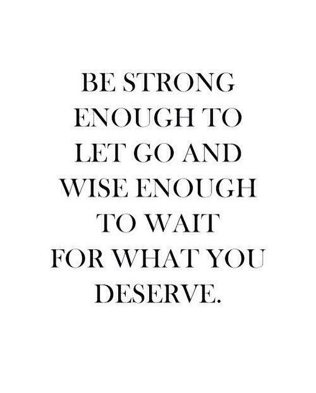 Be strong enough to let go and wise enough to wait for you deserve.