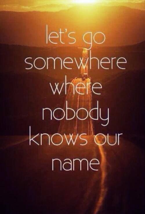 Travel Quote Lets go somewhere where nobody knows our name #1: 0dd8be98f508dadcc0278d d7ae