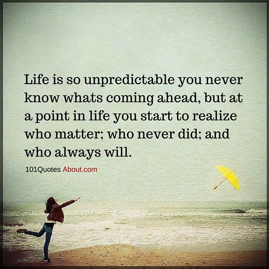 Life Is So Unpredictable You Never Know Whats Coming Ahead Life Quote Life Is Unpredictable Quotes Quotes About Everything Choices Quotes