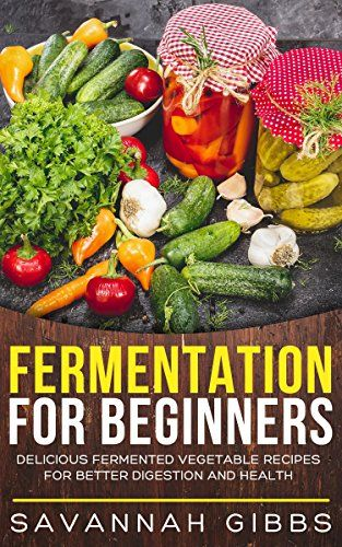 fermentation for beginners delicious fermented vegetable recipes for better digestion and health http