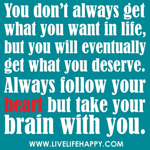 """You don't always get what you want in life, but you will eventually get what you deserve. Follow your heart but take your brain with you."""