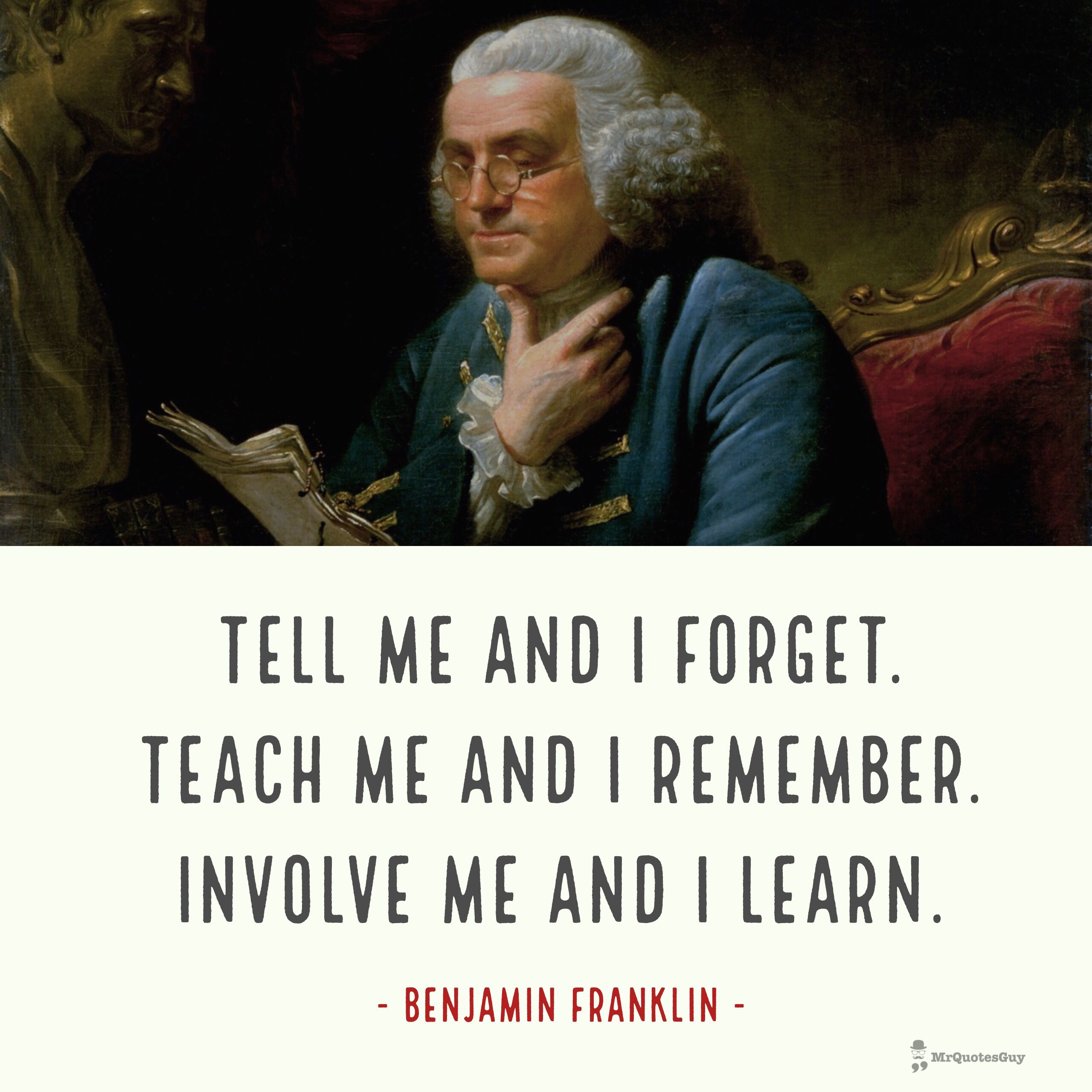"""""""Tell me and I forget. Teach me and I remember. Involve me and I learn."""" #franklin #learn #quotes #quotestoliveby #mrquotesguy"""