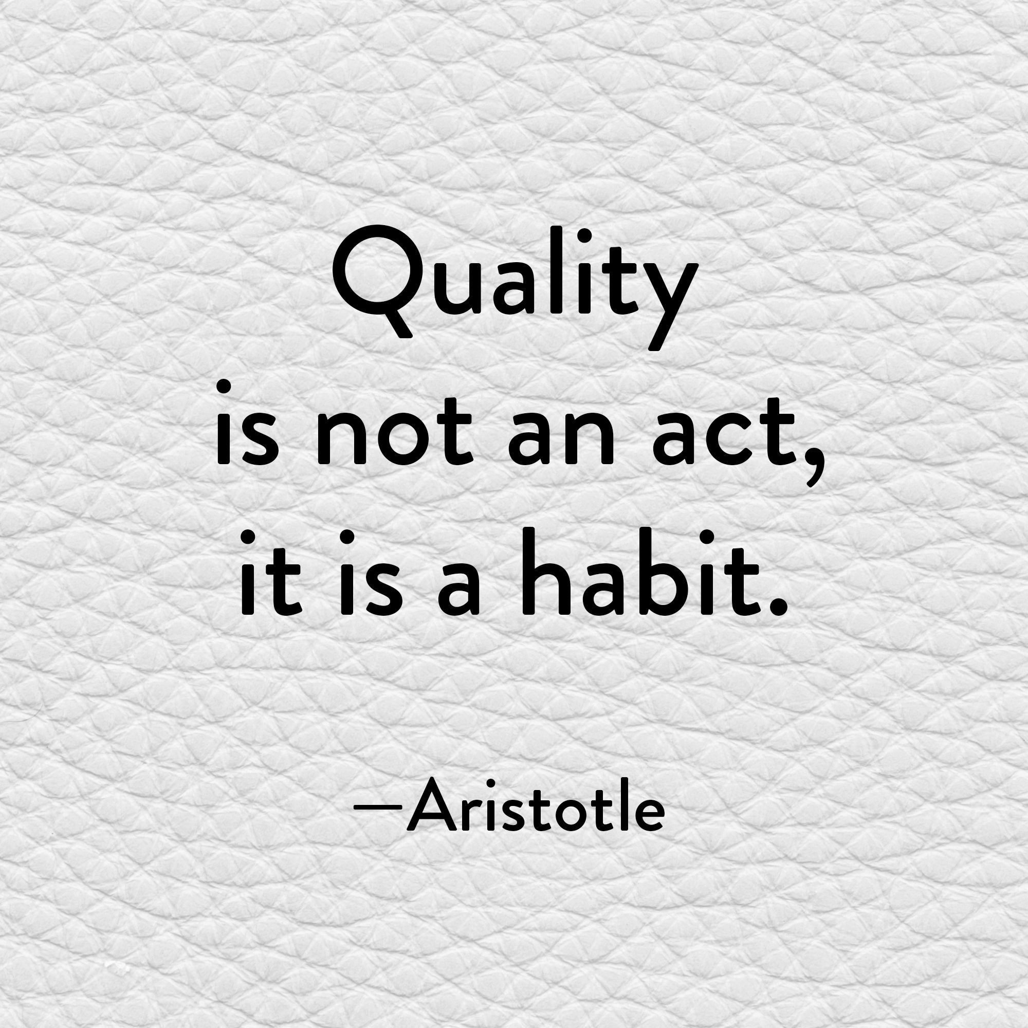 Aristotle Once Said Quality Is Not An Act It Is A Habit So