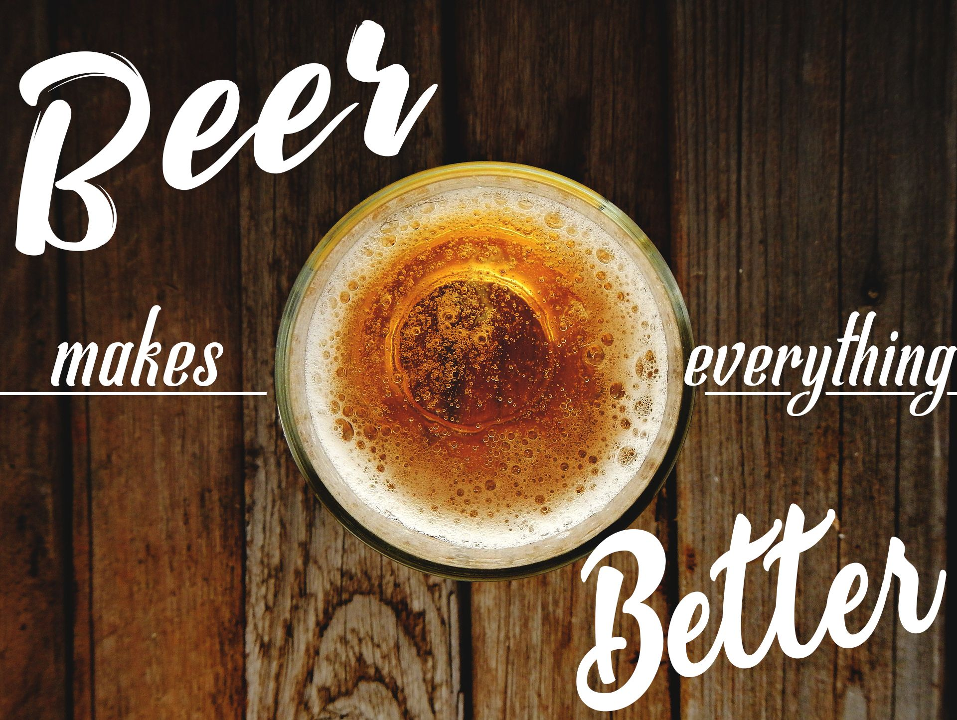 Beer makes everything better stop drinking alcohol