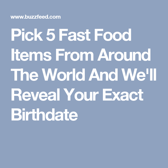pick 5 fast food items from around the world and we ll reveal your exact birthdate