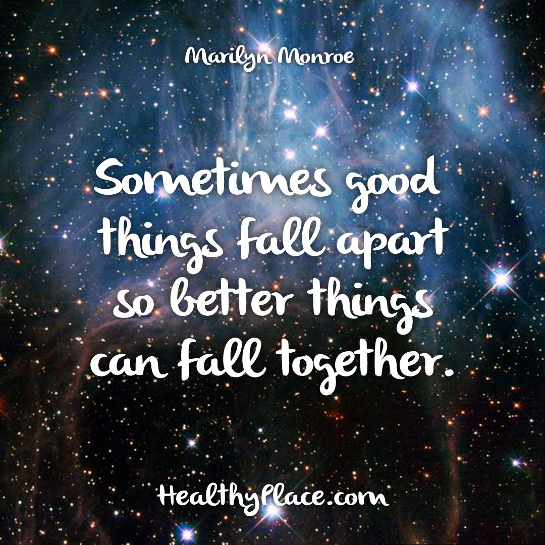 Quote Sometimes Good Things Fall Apart So Better Things Can Fall Together Marilyn Monroe Www Healthyplace Com Healing Quotes Quotes Inspirational Quotes