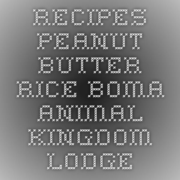 Recipes - Peanut Butter Rice - Boma - Animal Kingdom Lodge