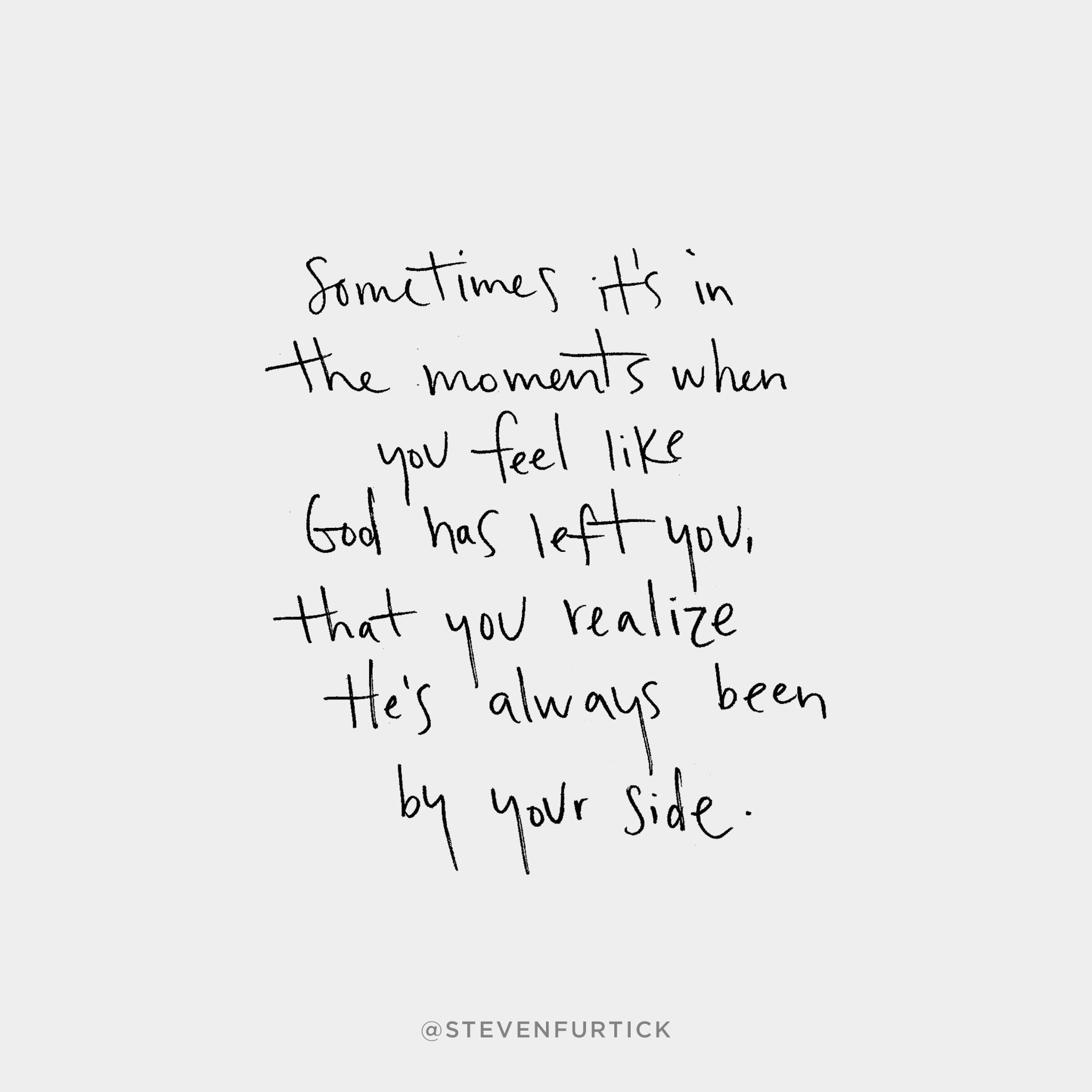 Sometimes it\'s in the moments when you feel like God has left you ...