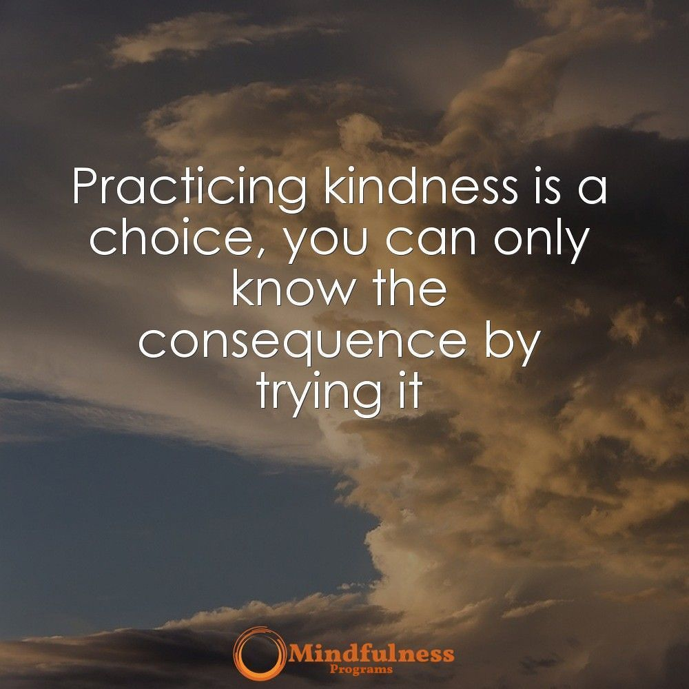 Practicing kindness is a choice you can only know the consequence by trying it.
