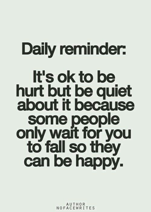 It s ok to be hurt but be quiet about it because some people