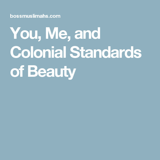 You, Me, and Colonial Standards of Beauty