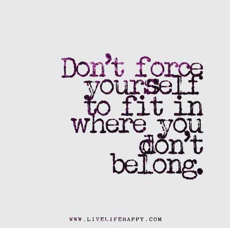 Dont Force Yourself To Fit In Where You Dont Belong Life Quotes