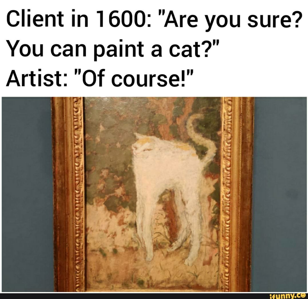 Client In 1600 Are You Sure You Can Paint A Cat Artist Of Course Ifunny Art Memes Artist Memes Best Memes Ever