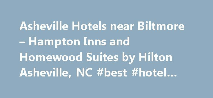 Asheville Hotels near Biltmore – Hampton Inns and Homewood Suites