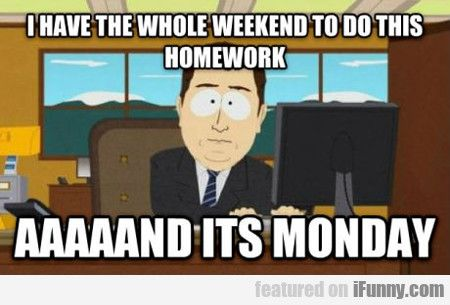 I Have The Whole Weekend To Do This Homework Funny Pictures Humor Laugh