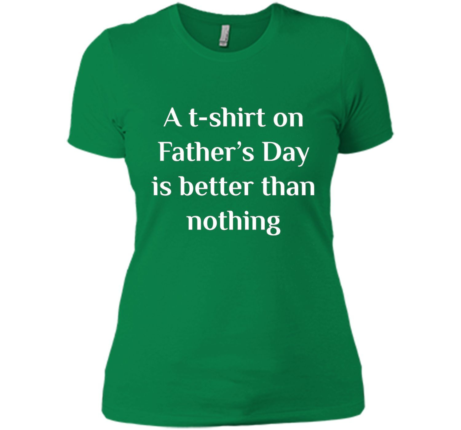 A T-Shirt on Father's Day is Better than Nothing Gift Shirt