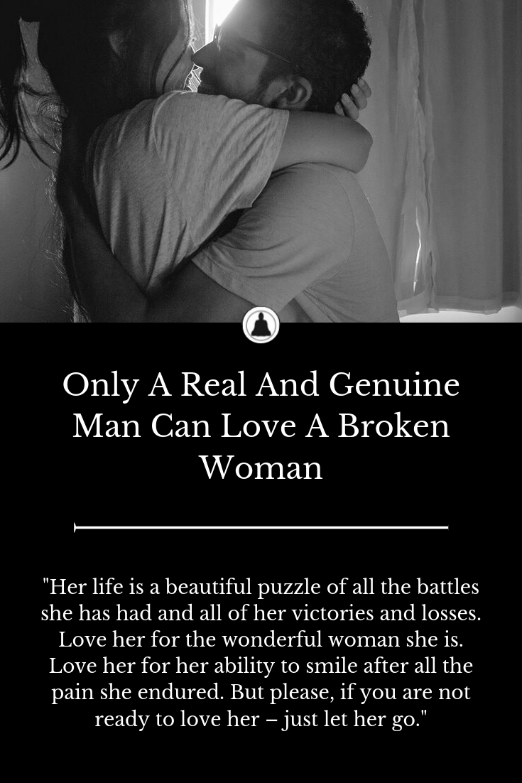 Only A Real And Genuine Man Can Love A Broken Woman Go For It Quotes Let Her Go Quotes Good Day Quotes