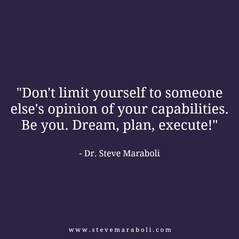 """""""Don't limit yourself to someone else's opinion of your capabilities. Be you. Dream, plan, execute!"""" - Steve Maraboli #quote"""