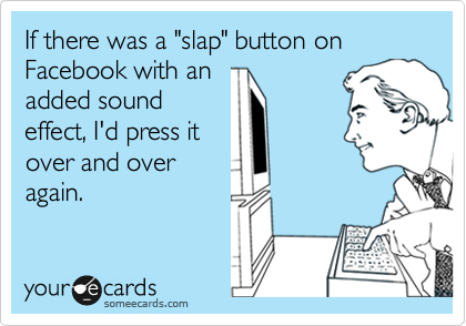 If there was a 'slap' button on Facebook with an added sound effect, I'd press it over and over again.