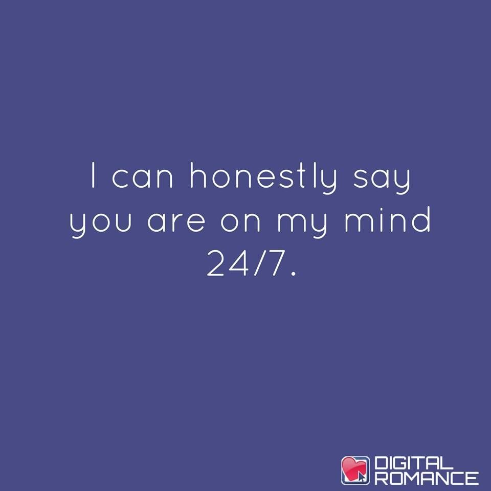 I can honestly say you are on my mind 24/7.