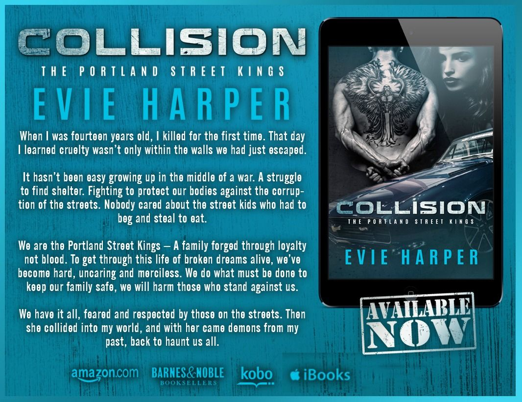 ☆•°*°•☆ NEW RELEASE ☆•°*°•☆ Collision #1 (Portland Street Kings) by Evie Harper Author  #OneClickNow #NewRelease #ItsLive  Amazon US: http://amzn.to/1IiX7zk Amazon UK: http://amzn.to/19KBXyx Amazon CA: www.amazon.ca/gp/product/B00V2TS0QO Amazon AUS: www.amazon.com.au/gp/product/B00V2TS0QO Kobo: http://bit.ly/CollisionKobo iBooks: http://bit.ly/CollisioniTunes B&N: http://bit.ly/CollisionBandN  ‪#‎suspense ‪#‎contemporary ‪#‎romance