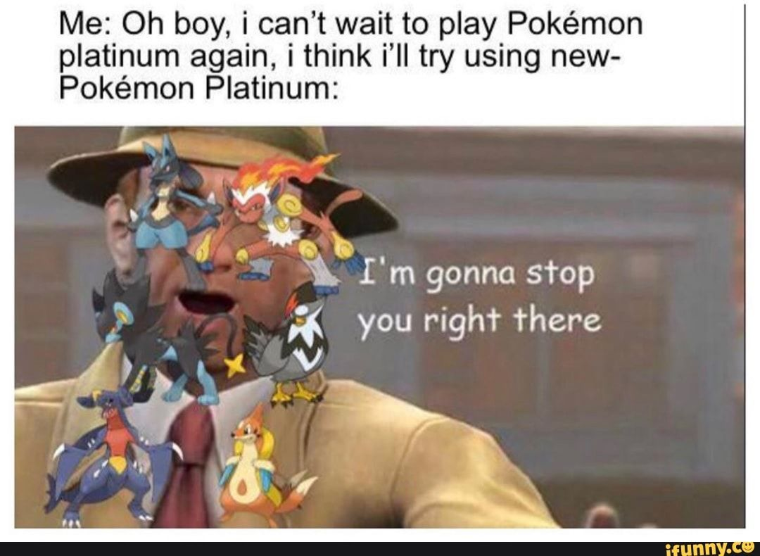 Picture memes tQNansLx6: 16 comments — iFunny Me: Oh boy, i can't wait to play Pokémon platinum again, i think i'll try using new- Pokémon Platinum: ;( you righªr There – popular memes on the site