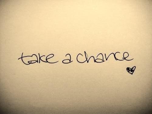 Take a chance, take YOUR chance.