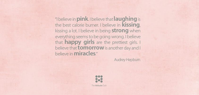 """""""I believe in pink. I believe that laughing is the best calorie burner. I believe in kissing, kissing a lot. I believe in being strong when everything seems to be going wrong. I believe that happy girls are the prettiest girls. I believe that tomorrow is another day and I believe in miracles."""" -Audrey Hepburn-"""