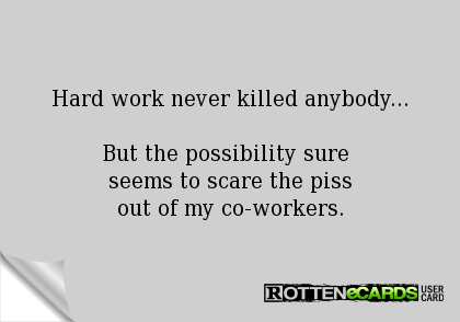 Hard work never killed anybody...  But the possibility sure  seems to scare the piss out of my co-workers.