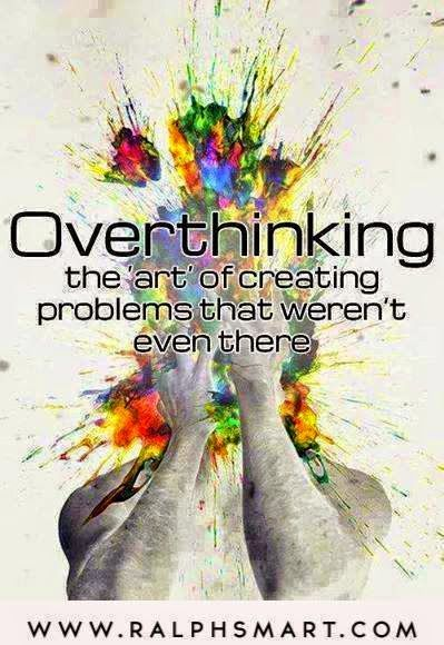 Yup ~ Overthinking the art of creating problems that aren't even there.