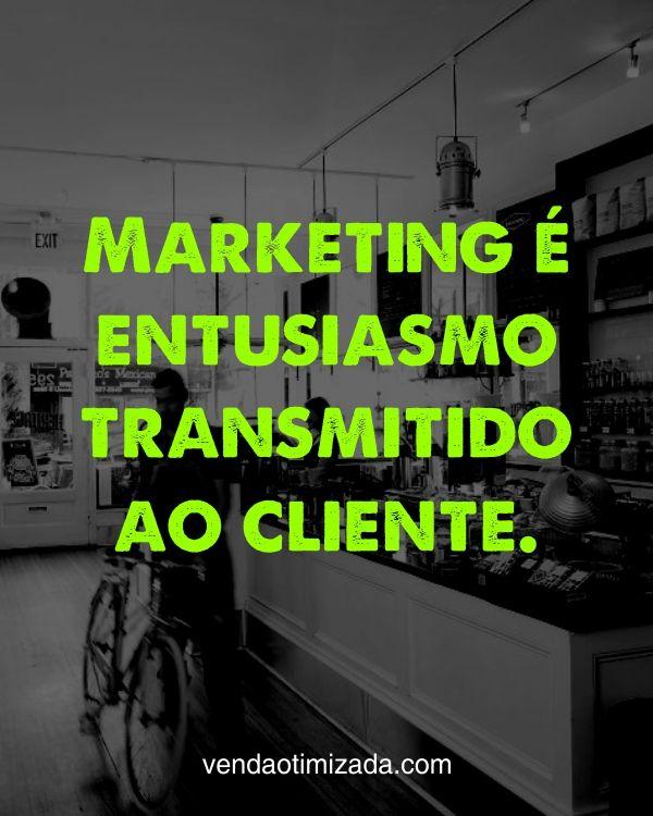 Marketing é entusiasmo transmitido ao cliente. Mostre o entusiasmo que você sente ao seus clientes.