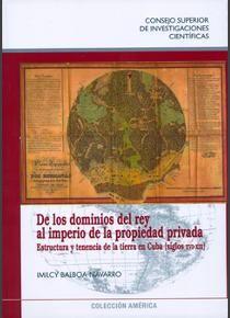 De los dominios del rey al imperio de la propiedad privada: estructura y tenencia de la tierra en Cuba (siglos XVI-XIX), 2013 http://absysnet.bbtk.ull.es/cgi-bin/abnetopac01?TITN=496790