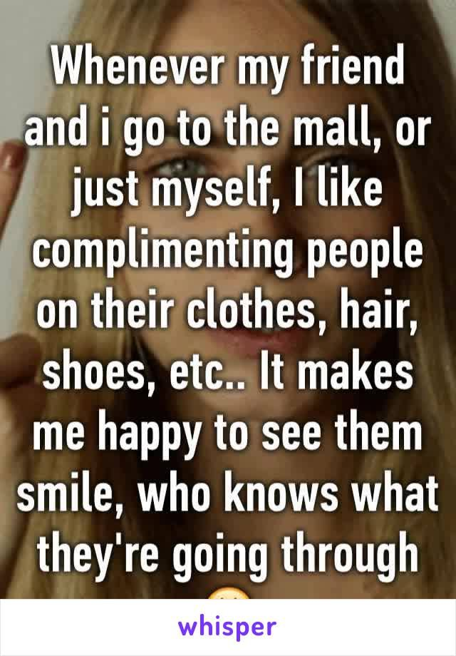 Whenever my friend and i go to the mall, or just myself, I like complimenting people on their clothes, hair, shoes, etc.. It makes me happy to see them smile, who knows what they're going through