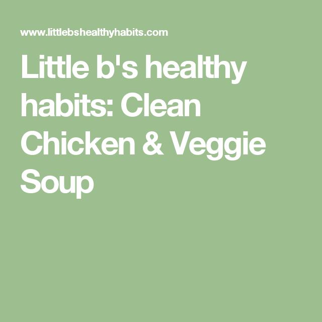 Little b's healthy habits: Clean Chicken & Veggie Soup
