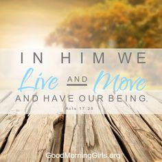 In Him we live and move and have our being. Acts 17:28 | Good morning  girls, Inspirational scripture, Morning girl