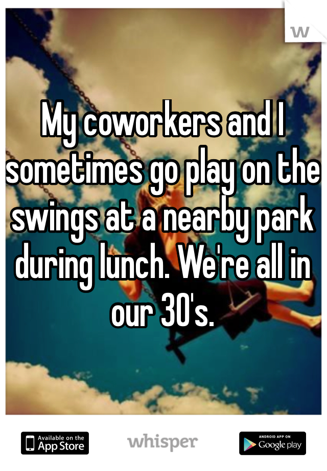 My coworkers and I sometimes go play on the swings at a nearby park during lunch. We're all in our 30's.