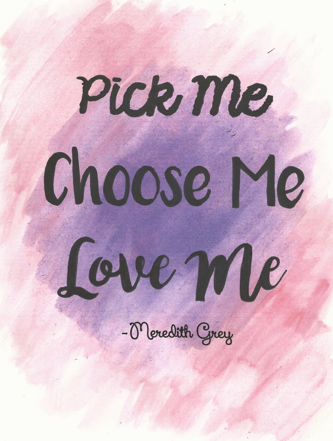 Love Me Quotes Wallpaper : Pick me, choose me, love me- Meredith Grey Grey s Anatomy Quote Hand Painted Water color- 8x11 ...
