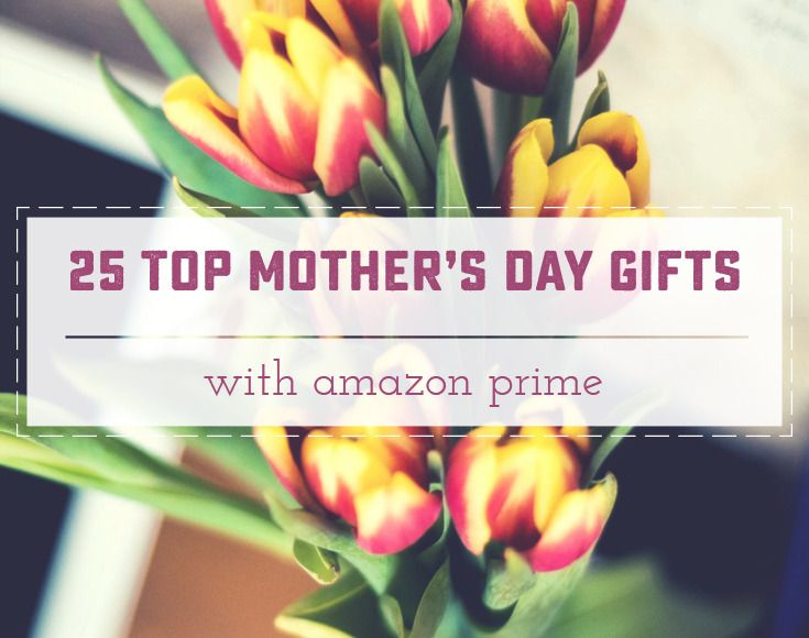 25 Top Rated Mother's Day Gifts with Prime! Great last-minute and mom-approved gifts! Saynotsweetanne.com